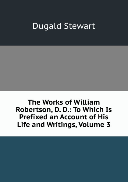 The Works of William Robertson, D. D.: To Which Is Prefixed an Account of His Life and Writings, Volume 3