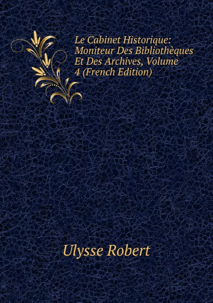 Ulysse Robert Le Cabinet Historique: Moniteur Des Bibliotheques Et Des Archives, Volume 4 (French Edition) henri stein le bibliographe moderne courrier international des archives et des bibliotheques volume 22 french edition