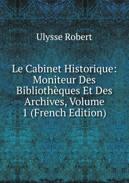 Ulysse Robert Le Cabinet Historique: Moniteur Des Bibliotheques Et Des Archives, Volume 1 (French Edition) henri stein le bibliographe moderne courrier international des archives et des bibliotheques volume 22 french edition