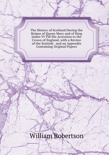 William Robertson The History of Scotland During the Reigns of Queen Mary and of King James VI Till His Accession to the Crown of England, with a Review of the Scottish . and an Appendix Containing Original Papers стоимость