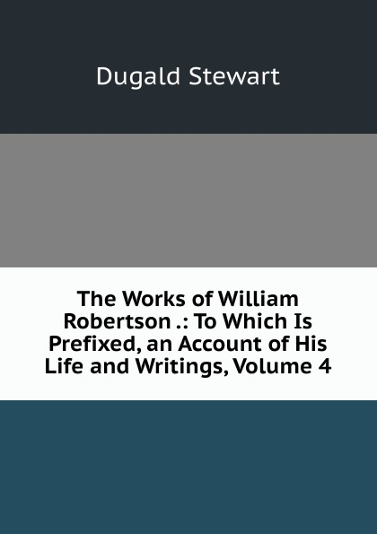 The Works of William Robertson .: To Which Is Prefixed, an Account of His Life and Writings, Volume 4