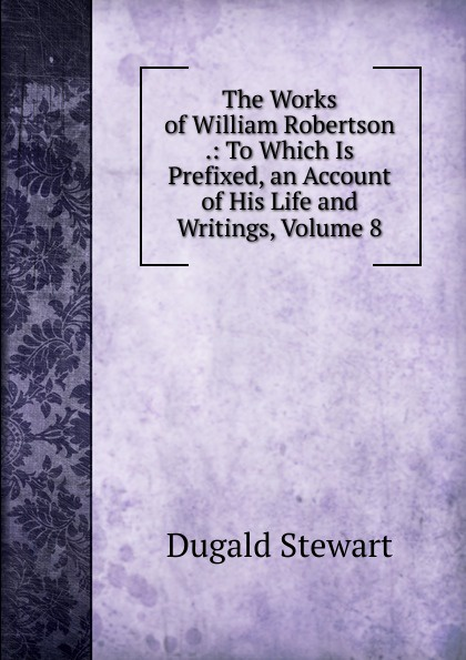 The Works of William Robertson .: To Which Is Prefixed, an Account of His Life and Writings, Volume 8