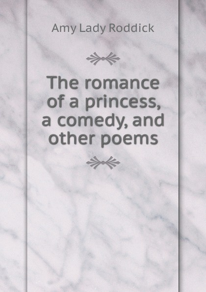 The romance of a princess, a comedy, and other poems