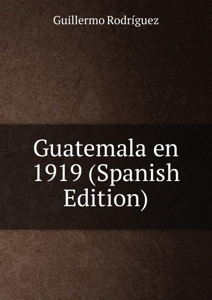 Guillermo Rodríguez Guatemala en 1919 (Spanish Edition)