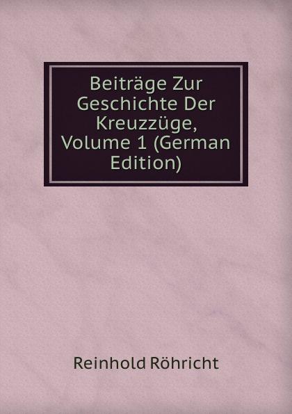 Reinhold Röhricht Beitrage Zur Geschichte Der Kreuzzuge, Volume 1 (German Edition) kankoffer ignaz geschichte der kreuzzuge german edition