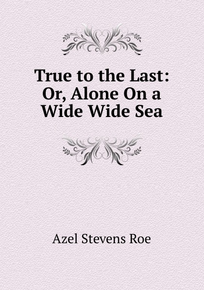 Azel Stevens Roe True to the Last: Or, Alone On a Wide Wide Sea michael morpurgo alone on a wide wide sea
