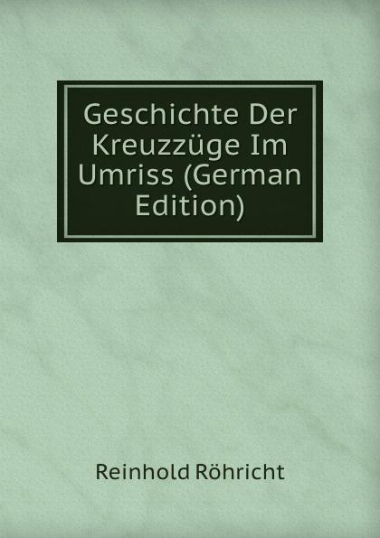 Reinhold Röhricht Geschichte Der Kreuzzuge Im Umriss (German Edition) kankoffer ignaz geschichte der kreuzzuge german edition