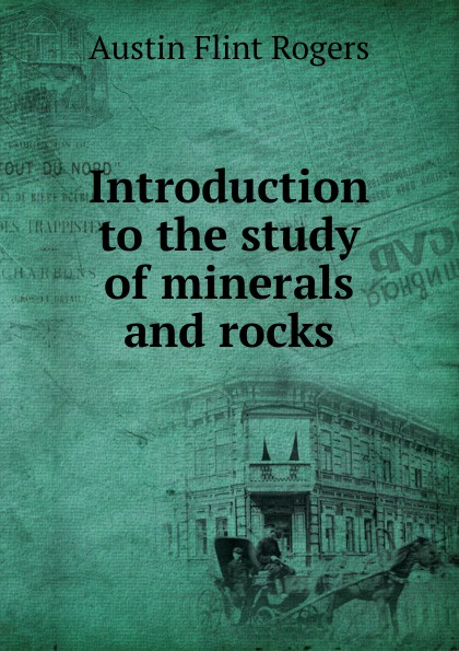 Austin Flint Rogers Introduction to the study of minerals and rocks rocks and minerals