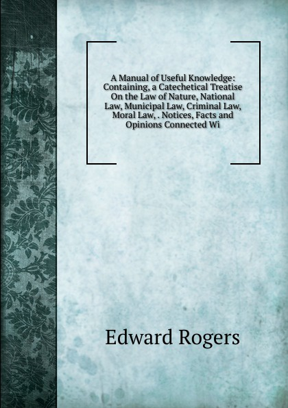 купить Edward Rogers A Manual of Useful Knowledge: Containing, a Catechetical Treatise On the Law of Nature, National Law, Municipal Law, Criminal Law, Moral Law, . Notices, Facts and Opinions Connected Wi по цене 815 рублей