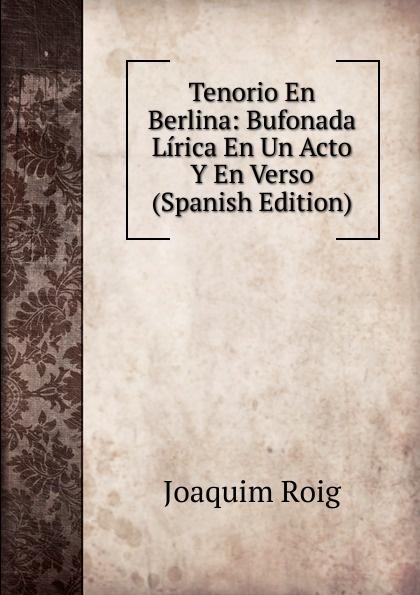 Joaquim Roig Tenorio En Berlina: Bufonada Lirica En Un Acto Y En Verso (Spanish Edition) composer alvarez cambio de almas fantasia comico lirica en un acto y cuatro cuadros en verso spanish edition