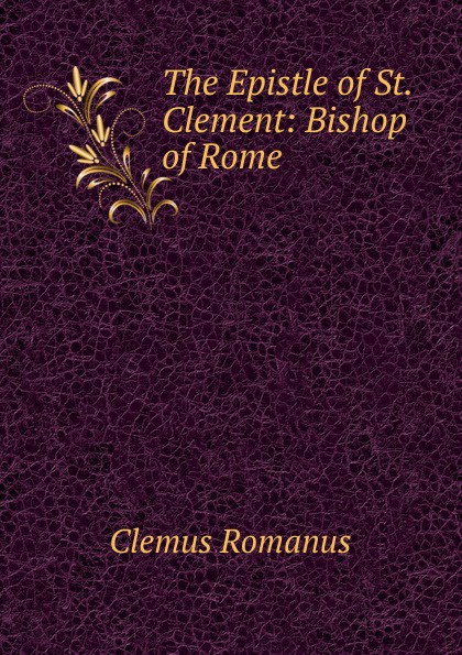 The Epistle of St. Clement: Bishop of Rome