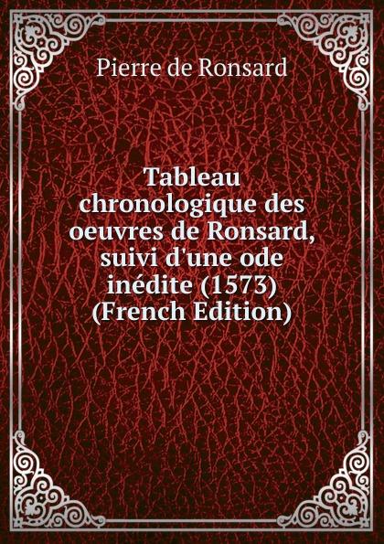 Pierre de Ronsard Tableau chronologique des oeuvres de Ronsard, suivi d.une ode inedite (1573) (French Edition) pierre de ronsard oeuvres completes de p de ronsard volume 8