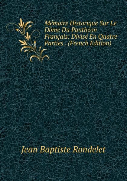 Фото - Jean Baptiste Rondelet Memoire Historique Sur Le Dome Du Pantheon Francais: Divise En Quatre Parties . (French Edition) jean paul gaultier le male