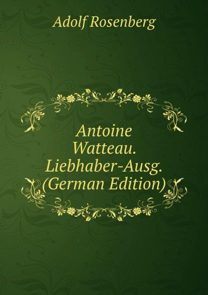Adolf Rosenberg Antoine Watteau. Liebhaber-Ausg. (German Edition) georg biermann antoine watteau
