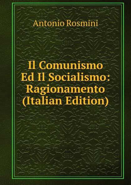 Antonio Rosmini-Serbati Il Comunismo Ed Il Socialismo: Ragionamento (Italian Edition) ferrucci antonio il traforo del sempione ed i passaggi alpini italian edition