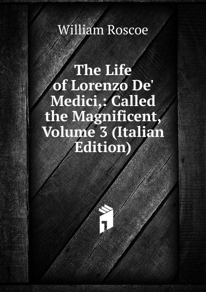 William Roscoe The Life of Lorenzo De. Medici,: Called the Magnificent, Volume 3 (Italian Edition) william roscoe the life of lorenzo de medici called the magnificent vol 1