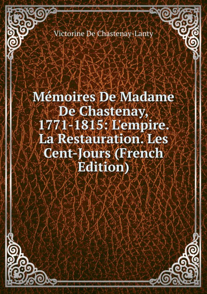 Victorine De Chastenay-Lanty Memoires De Madame De Chastenay, 1771-1815: L.empire. La Restauration. Les Cent-Jours (French Edition) chastenay les chevaliers normands