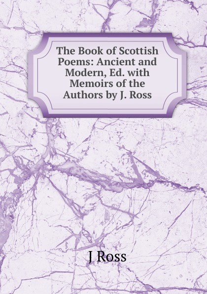 J Ross The Book of Scottish Poems: Ancient and Modern, Ed. with Memoirs the Authors by J.