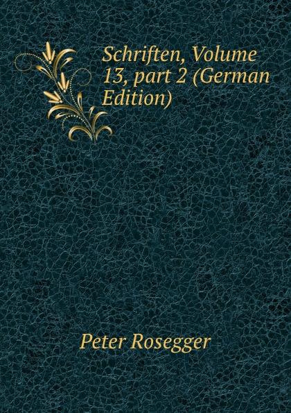 P. Rosegger Schriften, Volume 13,.part 2 (German Edition) p rosegger schriften volume 9 page 2 german edition