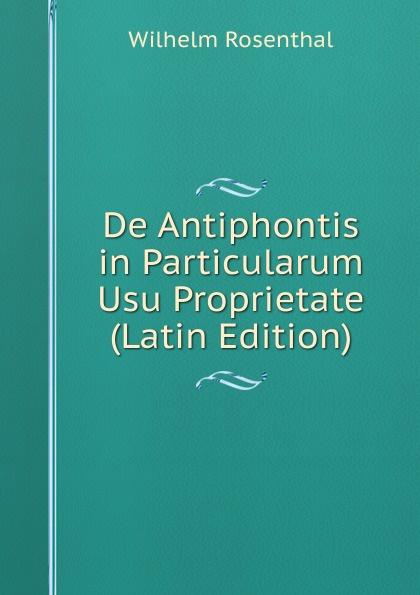 Wilhelm Rosenthal De Antiphontis in Particularum Usu Proprietate (Latin Edition) lalin esaias de particularum comparativarum usu apud terentium latin edition