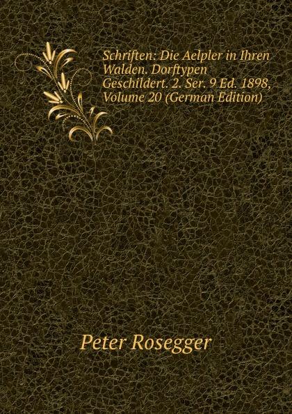 P. Rosegger Schriften: Die Aelpler in Ihren Walden. Dorftypen Geschildert. 2. Ser. 9 Ed. 1898, Volume 20 (German Edition) p rosegger schriften volume 9 page 2 german edition