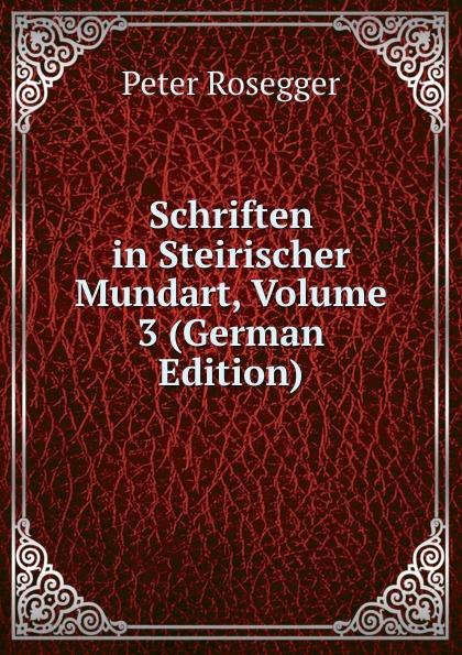 P. Rosegger Schriften in Steirischer Mundart, Volume 3 (German Edition) p rosegger schriften volume 9 page 2 german edition