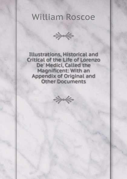 William Roscoe Illustrations, Historical and Critical of the Life of Lorenzo De. Medici, Called the Magnificent: With an Appendix of Original and Other Documents william roscoe the life of lorenzo de medici called the magnificent vol 1