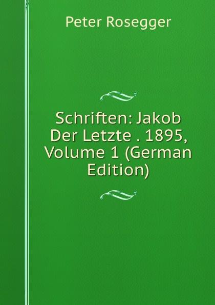 P. Rosegger Schriften: Jakob Der Letzte . 1895, Volume 1 (German Edition) p rosegger schriften volume 9 page 2 german edition