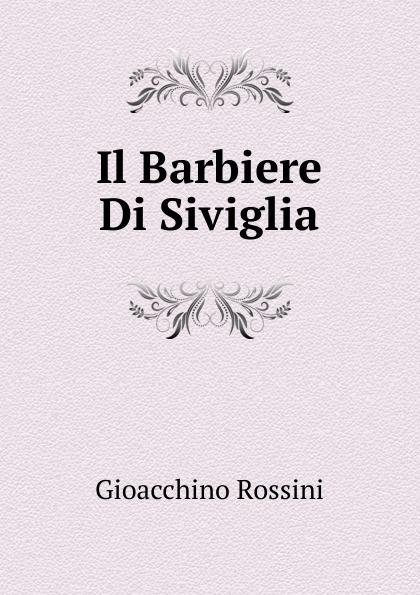 Gioacchino Rossini Il Barbiere Di Siviglia gioacchino rossini il barbiere di siviglia dramma buffo per musica da rappresentarsi nel teatro del parco new york