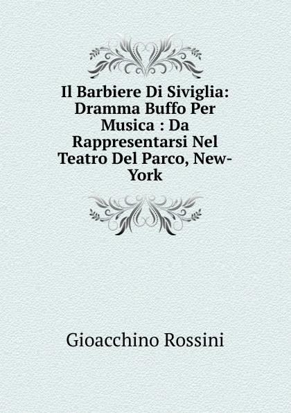 Gioacchino Rossini Il Barbiere Di Siviglia: Dramma Buffo Per Musica : Da Rappresentarsi Nel Teatro Del Parco, New-York gioacchino rossini il barbiere di siviglia dramma buffo per musica da rappresentarsi nel teatro del parco new york