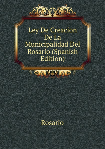 Rosario Ley De Creacion De La Municipalidad Del Rosario (Spanish Edition) abel pintos rosario
