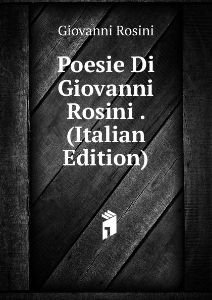 Giovanni Rosini Poesie Di Giovanni Rosini . (Italian Edition) giovanni giorgio alione poesie francesi