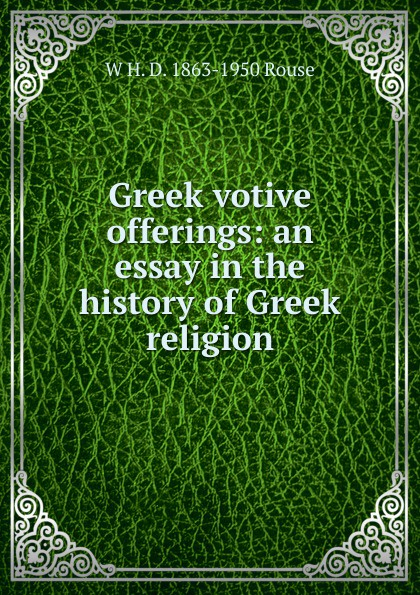 W H. D. 1863-1950 Rouse Greek votive offerings: an essay in the history of Greek religion miraculous images and votive offerings in mexico