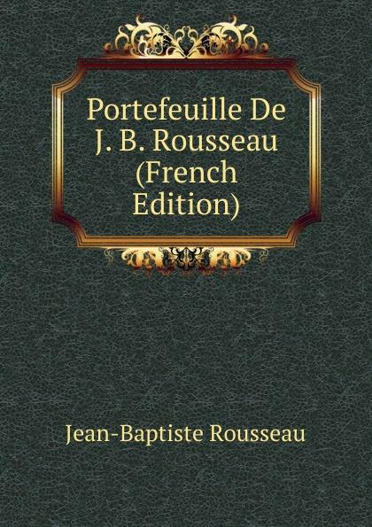 Jean-Baptiste Rousseau Portefeuille De J. B. Rousseau (French Edition) jean baptiste rousseau oeuvres de j b rousseau t 1