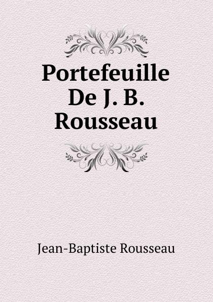 Jean-Baptiste Rousseau Portefeuille De J. B. Rousseau jean baptiste rousseau oeuvres de j b rousseau t 1