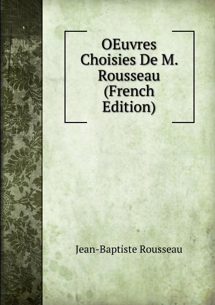 Jean-Baptiste Rousseau OEuvres Choisies De M. Rousseau (French Edition) jean baptiste rousseau oeuvres de j b rousseau t 1