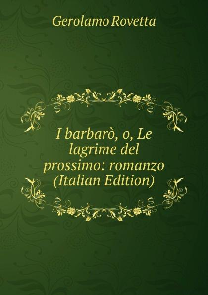 Gerolamo Rovetta I barbaro, o, Le lagrime del prossimo: romanzo (Italian Edition) gerolamo rovetta i barbaro o le lagrime del prossimo romanzo italian edition