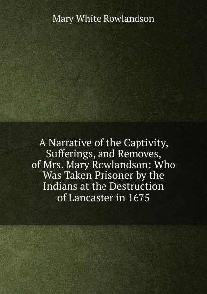 Mary White Rowlandson A Narrative of the Captivity, Sufferings, and Removes, of Mrs. Mary Rowlandson: Who Was Taken Prisoner by the Indians at the Destruction of Lancaster in 1675