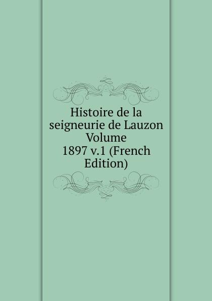 Histoire de la seigneurie de Lauzon Volume 1897 v.1 (French Edition) joseph edmond roy histoire de la seigneurie de lauzon volume 5 french edition