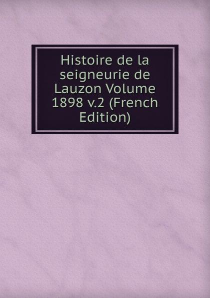 Histoire de la seigneurie de Lauzon Volume 1898 v.2 (French Edition) joseph edmond roy histoire de la seigneurie de lauzon volume 5 french edition