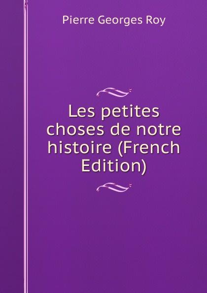 Pierre Georges Roy Les petites choses de notre histoire (French Edition) pierre georges roy les noms geographiques de la province de quebec french edition