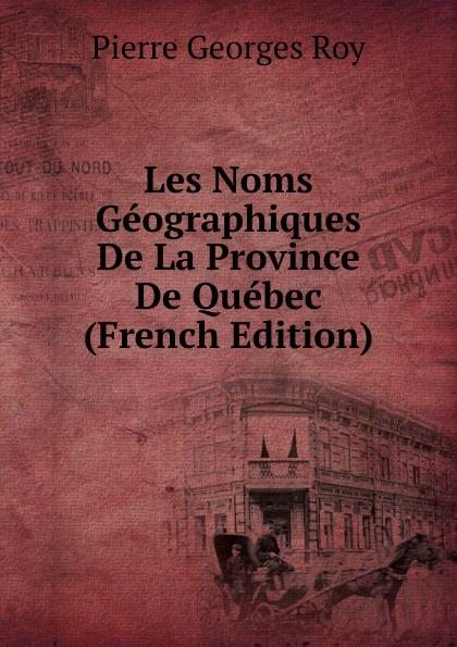 Pierre Georges Roy Les Noms Geographiques De La Province De Quebec (French Edition) pierre georges roy les noms geographiques de la province de quebec french edition