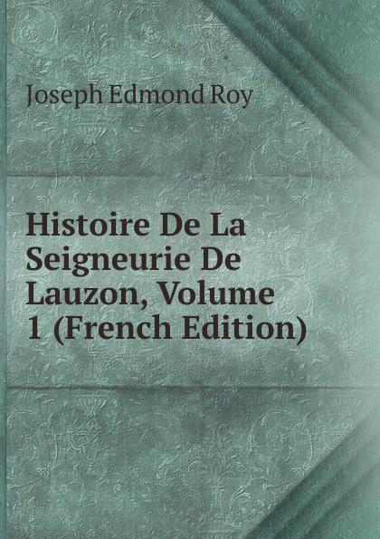 Joseph Edmond Roy Histoire De La Seigneurie De Lauzon, Volume 1 (French Edition) joseph edmond roy histoire de la seigneurie de lauzon volume 5 french edition