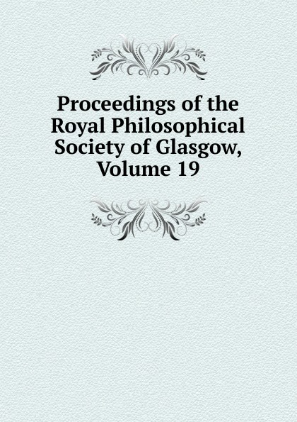 Proceedings of the Royal Philosophical Society of Glasgow, Volume 19