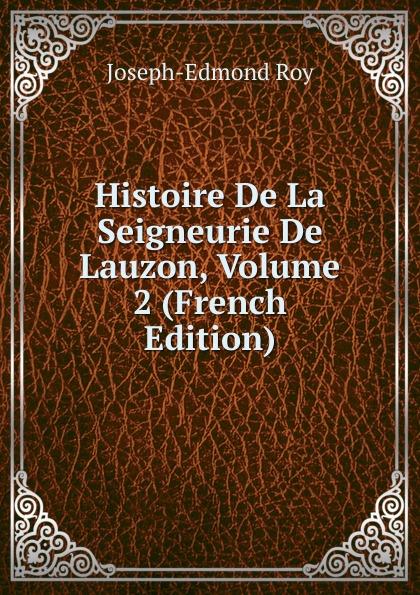 Joseph-Edmond Roy Histoire De La Seigneurie De Lauzon, Volume 2 (French Edition) joseph edmond roy histoire de la seigneurie de lauzon volume 5 french edition