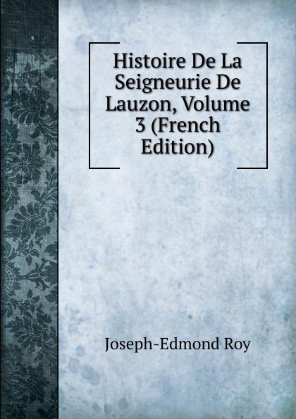 Joseph-Edmond Roy Histoire De La Seigneurie De Lauzon, Volume 3 (French Edition) joseph edmond roy histoire de la seigneurie de lauzon volume 5 french edition
