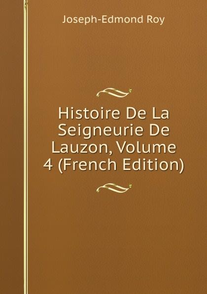 Joseph-Edmond Roy Histoire De La Seigneurie De Lauzon, Volume 4 (French Edition) joseph edmond roy histoire de la seigneurie de lauzon volume 5 french edition
