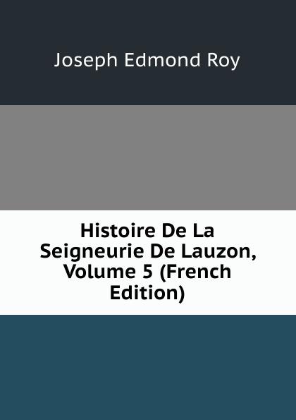 Joseph Edmond Roy Histoire De La Seigneurie De Lauzon, Volume 5 (French Edition) joseph edmond roy histoire de la seigneurie de lauzon volume 5 french edition