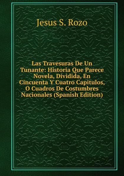 Las Travesuras De Un Tunante: Historia Que Parece Novela, Dividida, En Cincuenta Y Cuatro Capitulos, O Cuadros De Costumbres Nacionales (Spanish Edition)