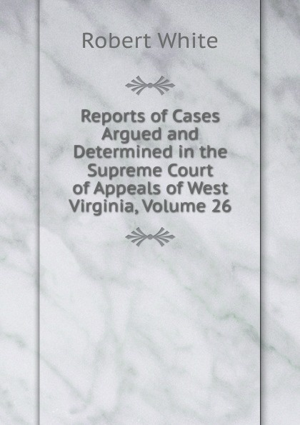 Reports of Cases Argued and Determined in the Supreme Court of Appeals of West Virginia, Volume 26